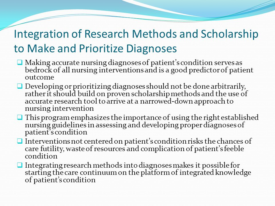 Integration of Research Methods and Scholarship to Make and Prioritize Diagnoses  Making accurate nursing diagnoses of patient's condition serves as bedrock of all nursing interventions and is a good predictor of patient outcome  Developing or prioritizing diagnoses should not be done arbitrarily, rather it should build on proven scholarship methods and the use of accurate research tool to arrive at a narrowed-down approach to nursing intervention  This program emphasizes the importance of using the right established nursing guidelines in assessing and developing proper diagnoses of patient's condition  Interventions not centered on patient's condition risks the chances of care futility, waste of resources and complication of patient's feeble condition  Integrating research methods into diagnoses makes it possible for starting the care continuum on the platform of integrated knowledge of patient's condition