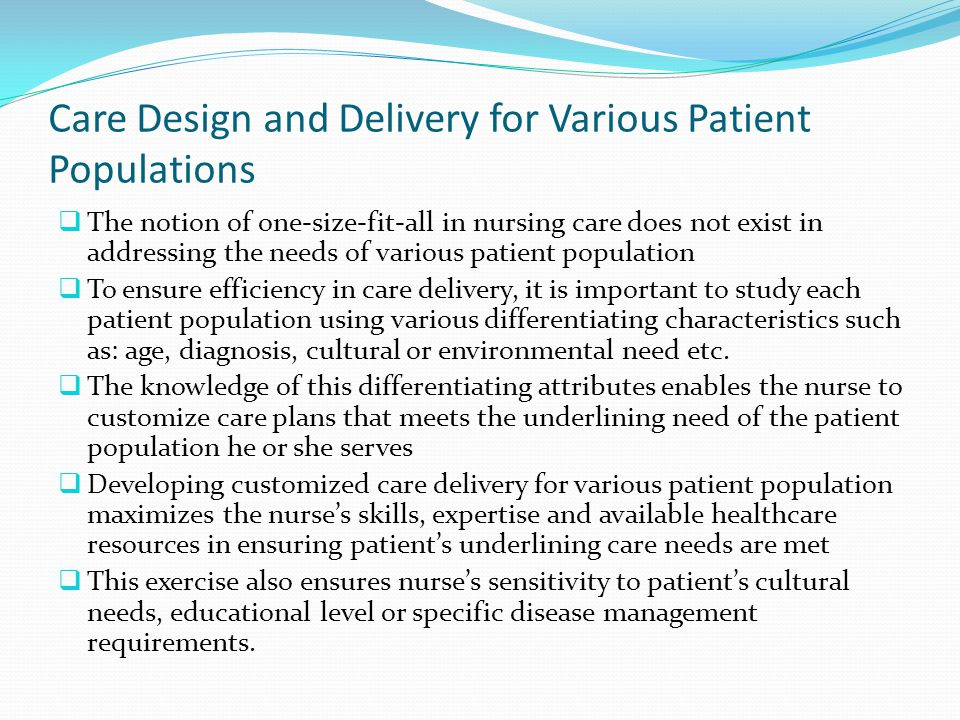 Care Design and Delivery for Various Patient Populations  The notion of one-size-fit-all in nursing care does not exist in addressing the needs of various patient population  To ensure efficiency in care delivery, it is important to study each patient population using various differentiating characteristics such as: age, diagnosis, cultural or environmental need etc.