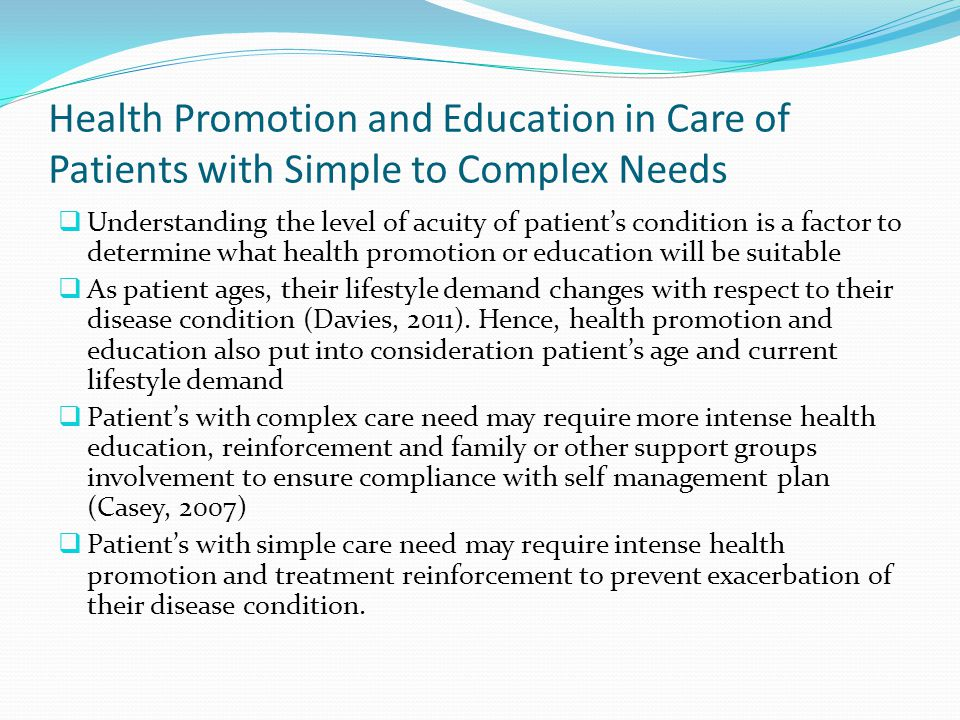 Health Promotion and Education in Care of Patients with Simple to Complex Needs  Understanding the level of acuity of patient's condition is a factor to determine what health promotion or education will be suitable  As patient ages, their lifestyle demand changes with respect to their disease condition (Davies, 2011).