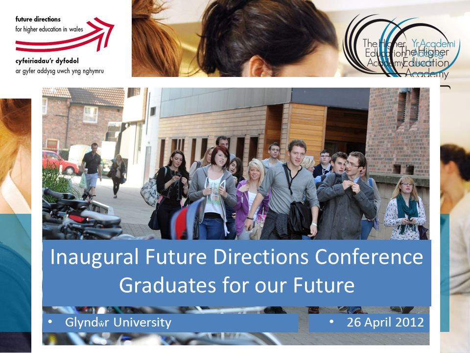 Inaugural Future Directions Conference Graduates for our Future Glynd ŵ r University 26 April 2012