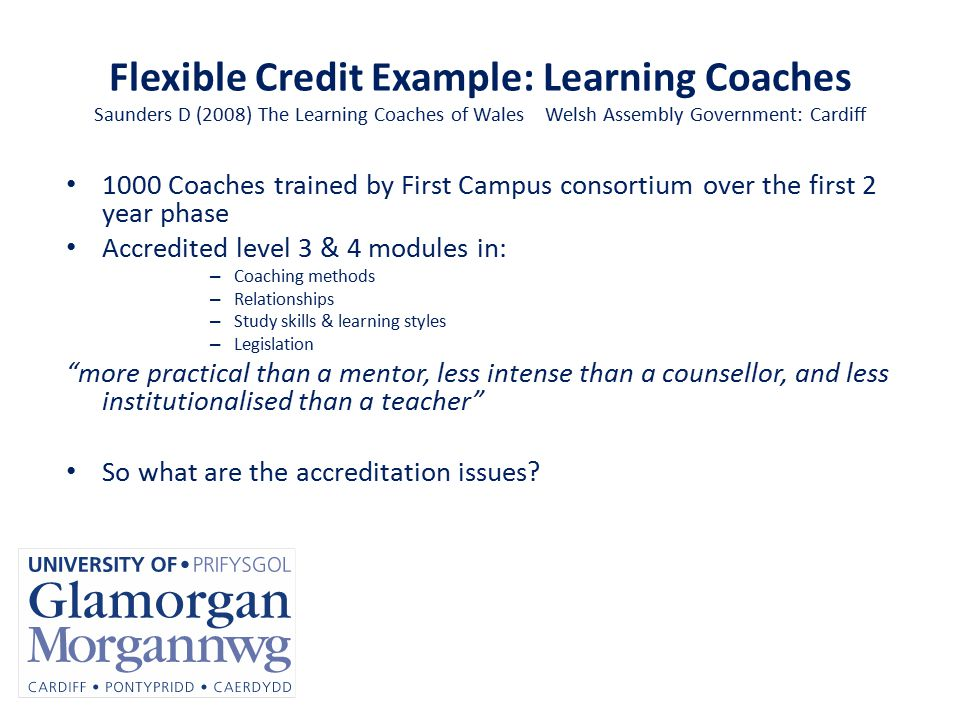 Flexible Credit Example: Learning Coaches Saunders D (2008) The Learning Coaches of Wales Welsh Assembly Government: Cardiff 1000 Coaches trained by First Campus consortium over the first 2 year phase Accredited level 3 & 4 modules in: – Coaching methods – Relationships – Study skills & learning styles – Legislation more practical than a mentor, less intense than a counsellor, and less institutionalised than a teacher So what are the accreditation issues