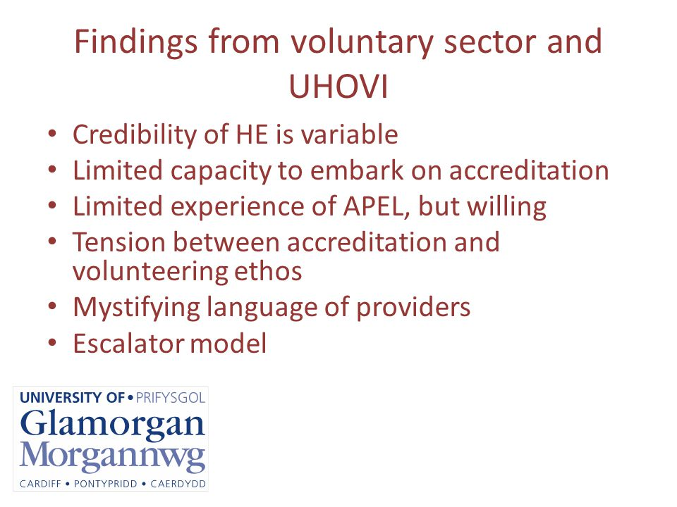 Findings from voluntary sector and UHOVI Credibility of HE is variable Limited capacity to embark on accreditation Limited experience of APEL, but willing Tension between accreditation and volunteering ethos Mystifying language of providers Escalator model