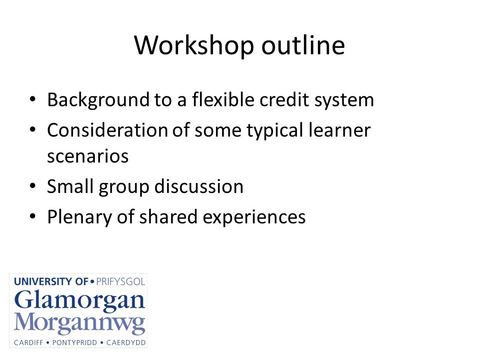 Workshop outline Background to a flexible credit system Consideration of some typical learner scenarios Small group discussion Plenary of shared experiences