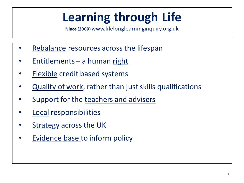 6 Learning through Life Niace (2009) www.lifelonglearninginquiry.org.uk Rebalance resources across the lifespan Entitlements – a human right Flexible credit based systems Quality of work, rather than just skills qualifications Support for the teachers and advisers Local responsibilities Strategy across the UK Evidence base to inform policy