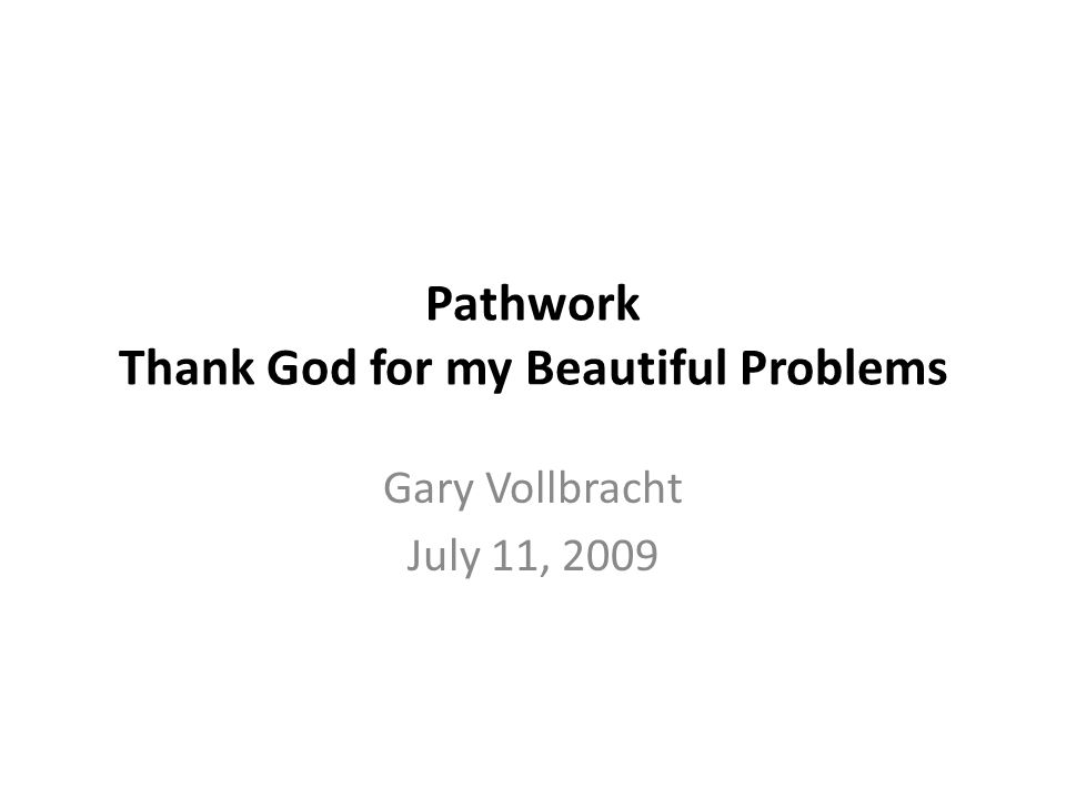 Pathwork Thank God for my Beautiful Problems Gary Vollbracht July 11, 2009