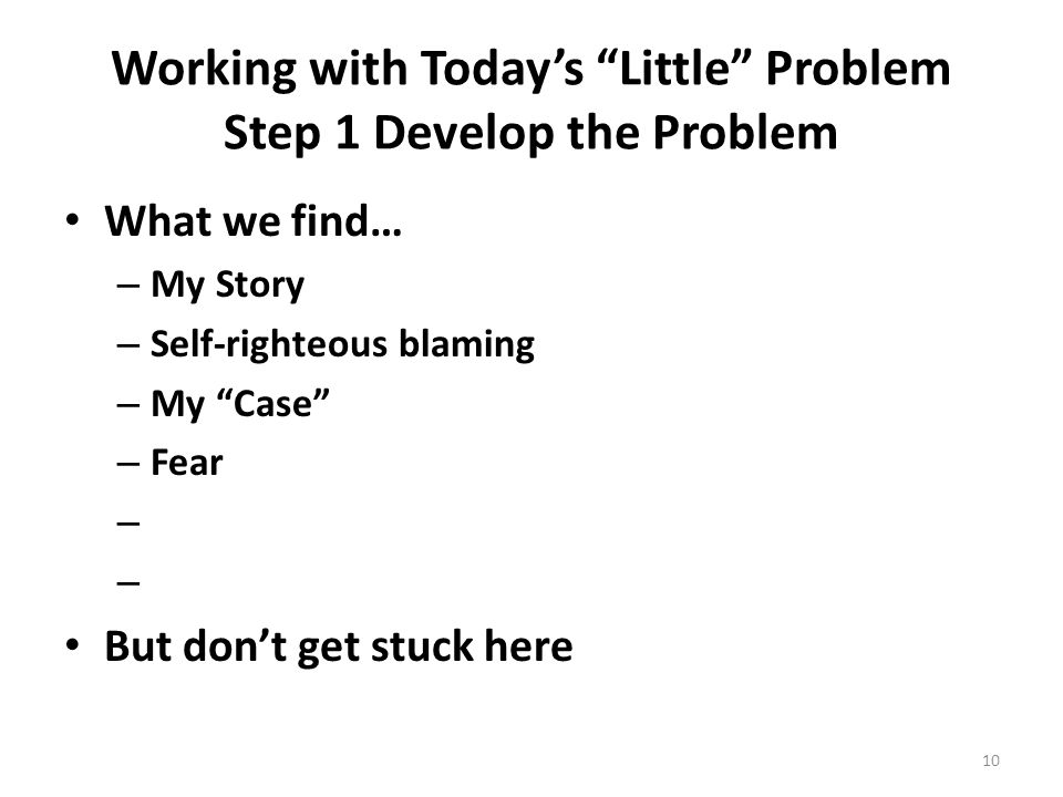 Working with Today's Little Problem Step 1 Develop the Problem What we find… – My Story – Self-righteous blaming – My Case – Fear – But don't get stuck here 10