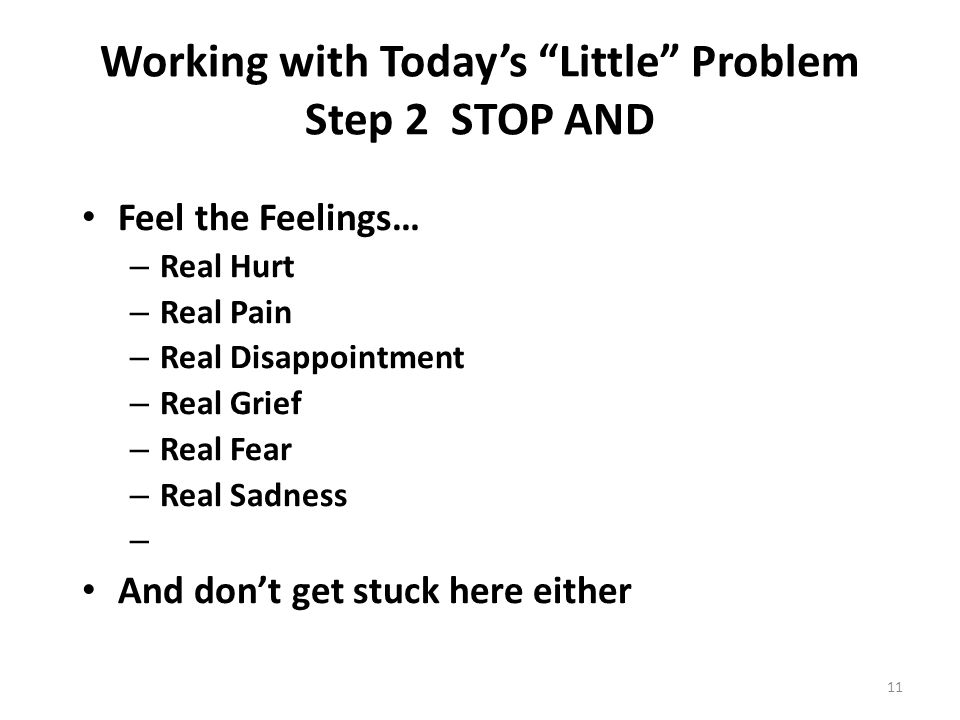 Working with Today's Little Problem Step 2 STOP AND Feel the Feelings… – Real Hurt – Real Pain – Real Disappointment – Real Grief – Real Fear – Real Sadness – And don't get stuck here either 11