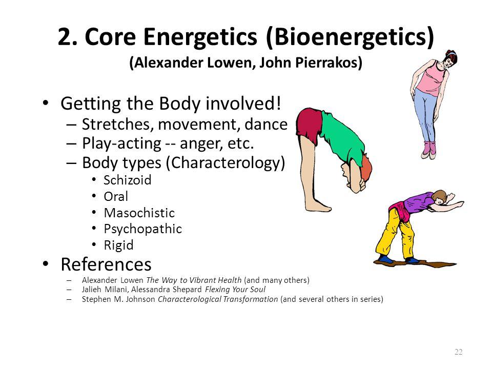 22 2. Core Energetics (Bioenergetics) (Alexander Lowen, John Pierrakos) Getting the Body involved! – Stretches, movement, dance – Play-acting -- anger