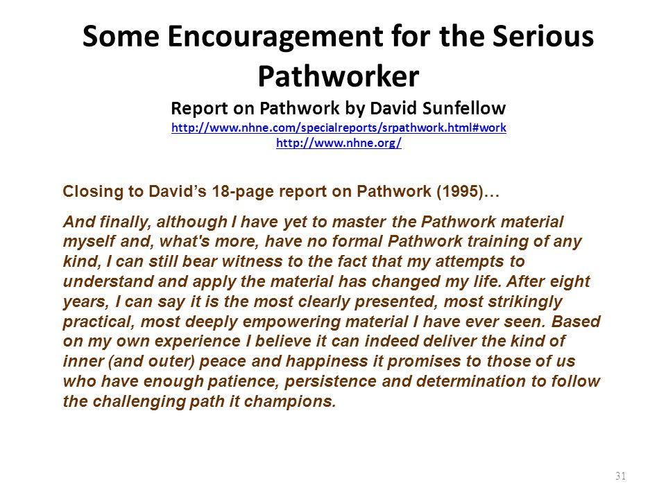 31 Some Encouragement for the Serious Pathworker Report on Pathwork by David Sunfellow http://www.nhne.com/specialreports/srpathwork.html#work http://www.nhne.org/ http://www.nhne.com/specialreports/srpathwork.html#work http://www.nhne.org/ Closing to David's 18-page report on Pathwork (1995)… And finally, although I have yet to master the Pathwork material myself and, what s more, have no formal Pathwork training of any kind, I can still bear witness to the fact that my attempts to understand and apply the material has changed my life.