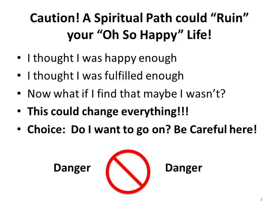 Caution. A Spiritual Path could Ruin your Oh So Happy Life.