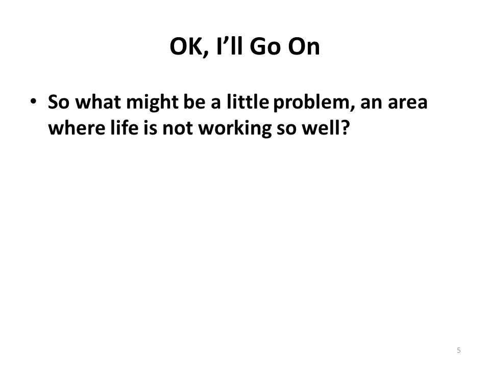 OK, I'll Go On So what might be a little problem, an area where life is not working so well 5