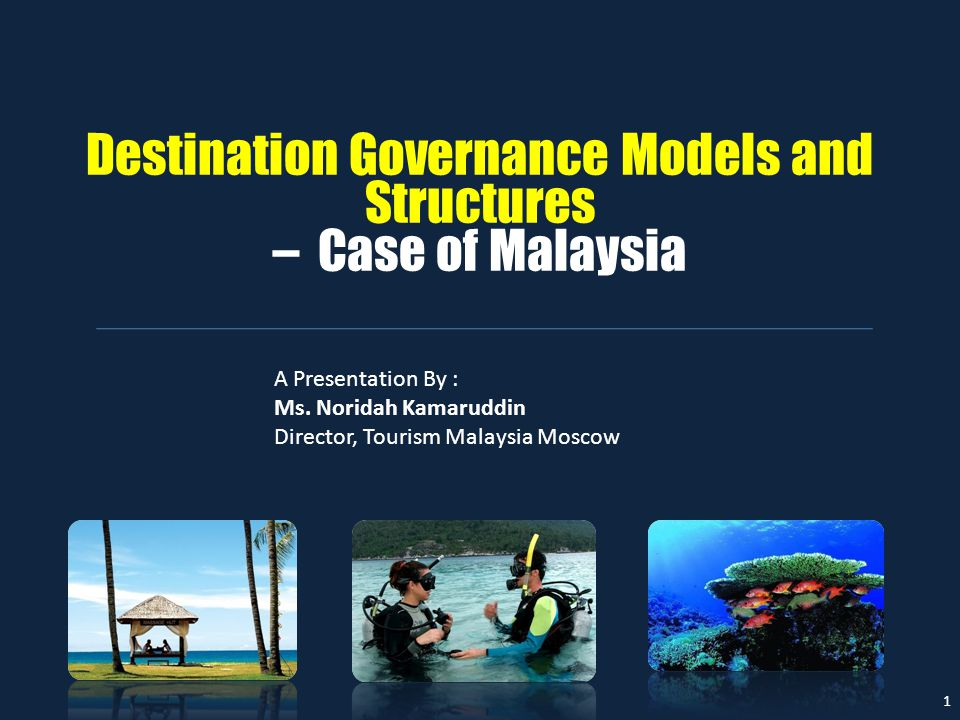 Destination Governance Models and Structures – Case of Malaysia 1 A Presentation By : Ms. Noridah Kamaruddin Director, Tourism Malaysia Moscow