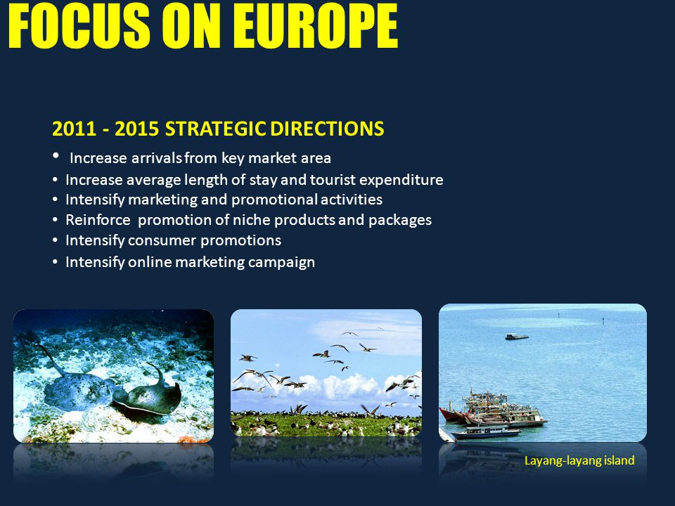 FOCUS ON EUROPE 2011 - 2015 STRATEGIC DIRECTIONS Increase arrivals from key market area Increase average length of stay and tourist expenditure Intensify marketing and promotional activities Reinforce promotion of niche products and packages Intensify consumer promotions Intensify online marketing campaign Layang-layang island
