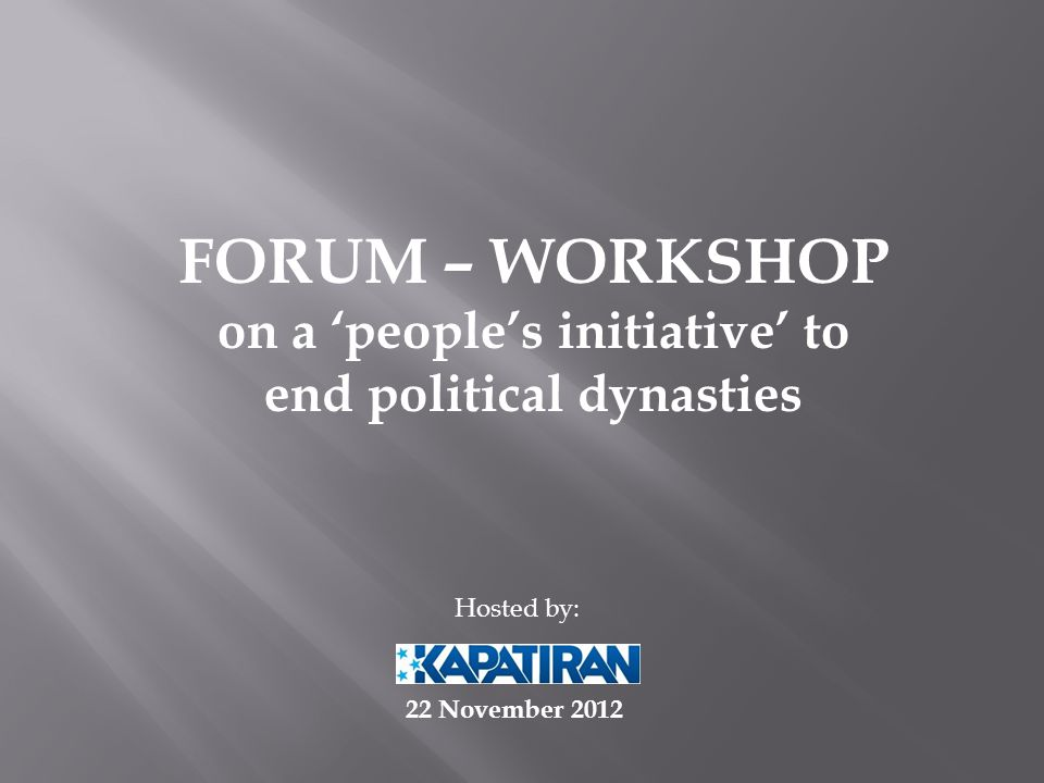 FORUM – WORKSHOP on a 'people's initiative' to end political dynasties Hosted by: 22 November 2012