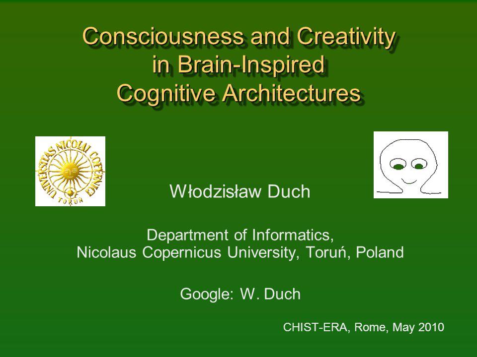 Consciousness and Creativity in Brain-Inspired Cognitive Architectures Włodzisław Duch Department of Informatics, Nicolaus Copernicus University, Toru