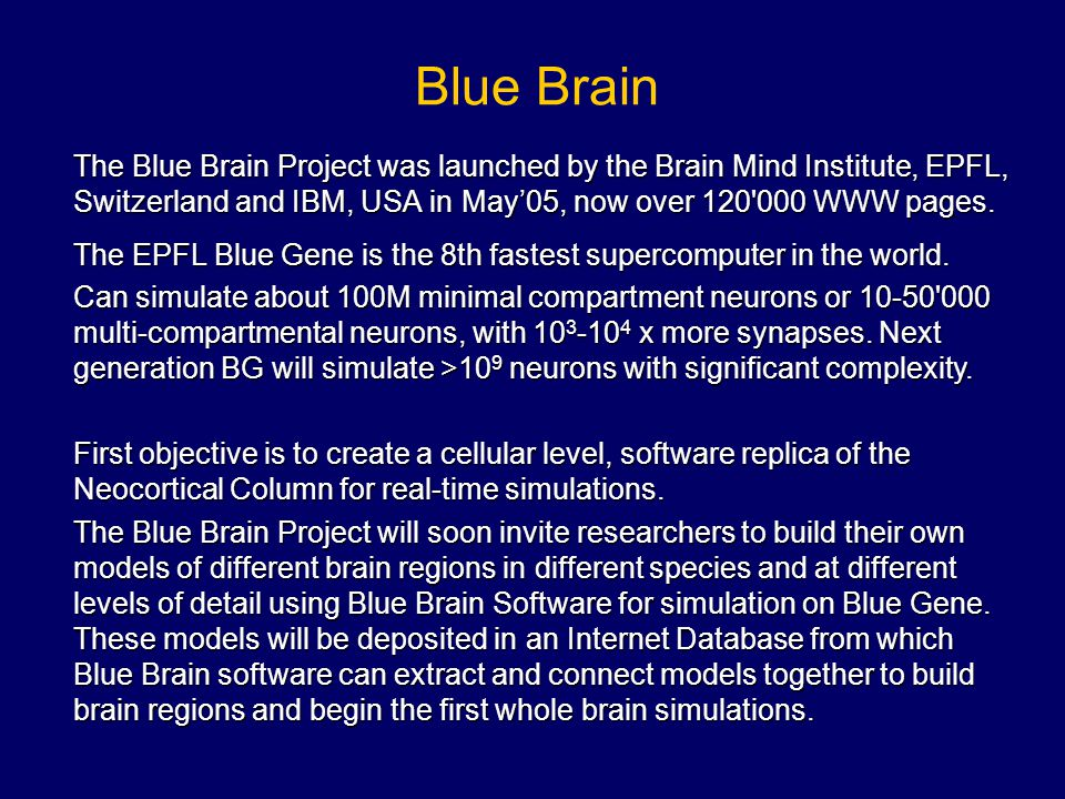 Blue Brain The Blue Brain Project was launched by the Brain Mind Institute, EPFL, Switzerland and IBM, USA in May'05, now over 120'000 WWW pages. The