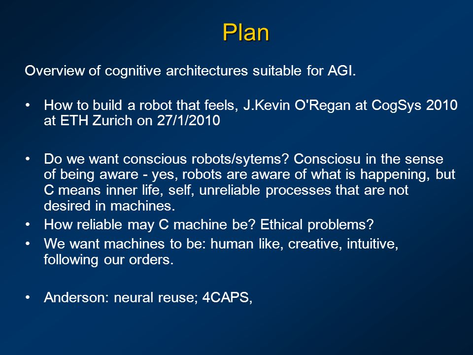 Plan Overview of cognitive architectures suitable for AGI. How to build a robot that feels, J.Kevin O'Regan at CogSys 2010 at ETH Zurich on 27/1/2010