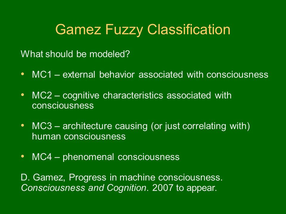 Gamez Fuzzy Classification What should be modeled? MC1 – external behavior associated with consciousness MC2 – cognitive characteristics associated wi