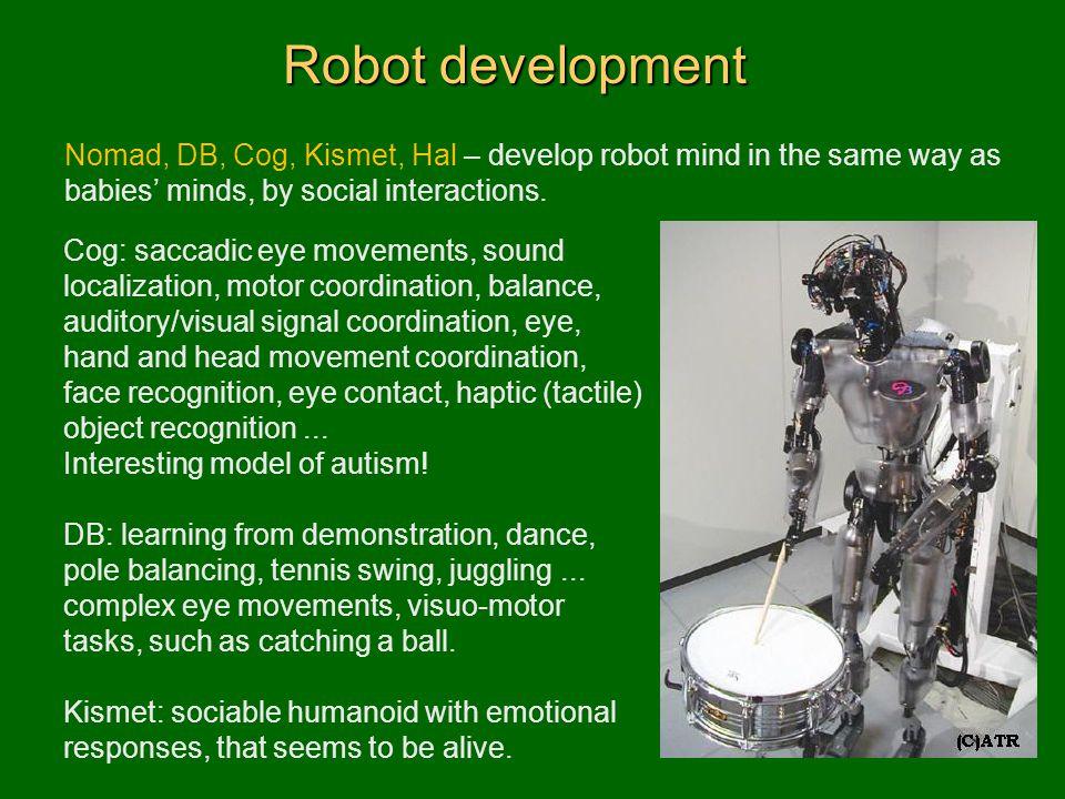 Robot development Nomad, DB, Cog, Kismet, Hal – develop robot mind in the same way as babies' minds, by social interactions. Cog: saccadic eye movemen
