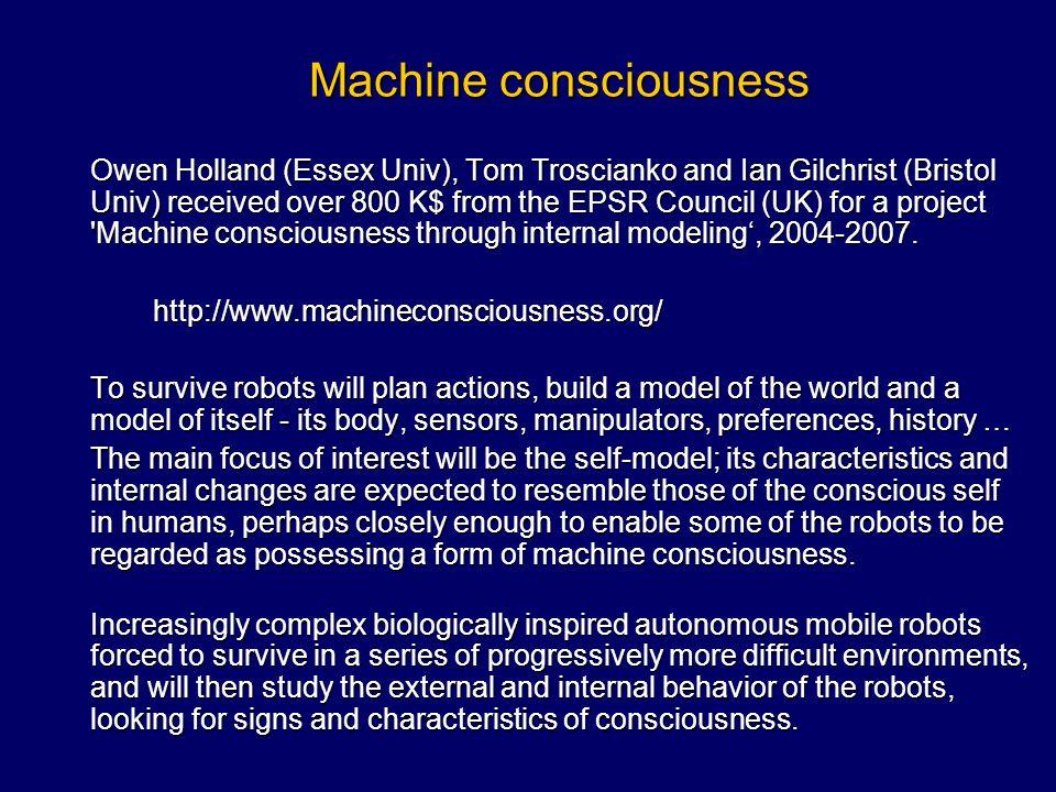 Machine consciousness Owen Holland (Essex Univ), Tom Troscianko and Ian Gilchrist (Bristol Univ) received over 800 K$ from the EPSR Council (UK) for a