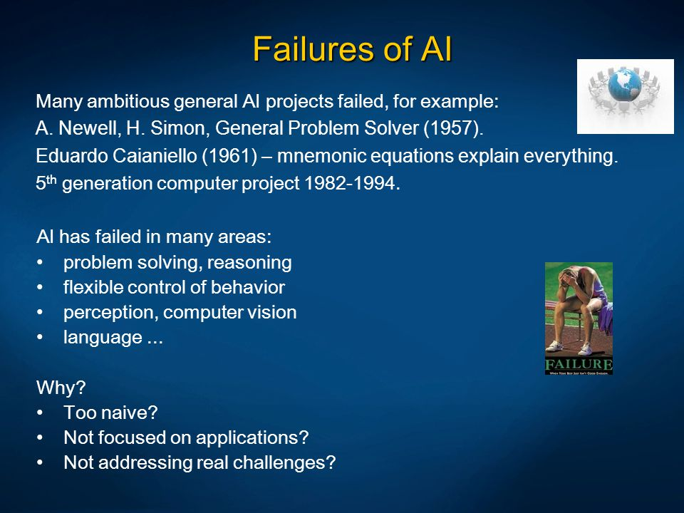 Failures of AI Many ambitious general AI projects failed, for example: A. Newell, H. Simon, General Problem Solver (1957). Eduardo Caianiello (1961) –