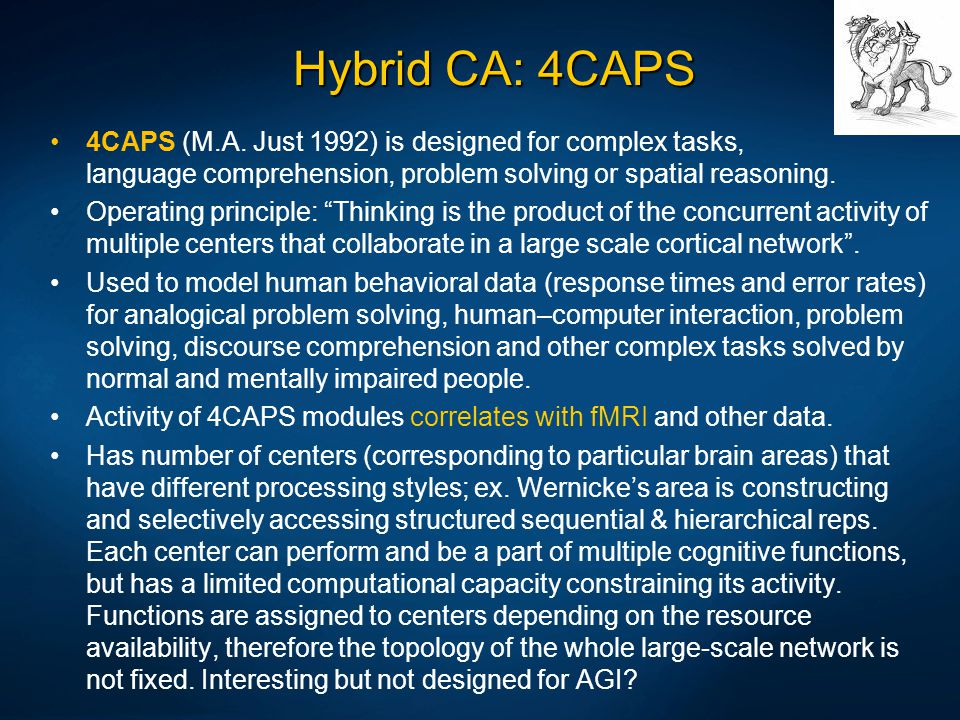 Hybrid CA: 4CAPS 4CAPS (M.A. Just 1992) is designed for complex tasks, language comprehension, problem solving or spatial reasoning. Operating princip