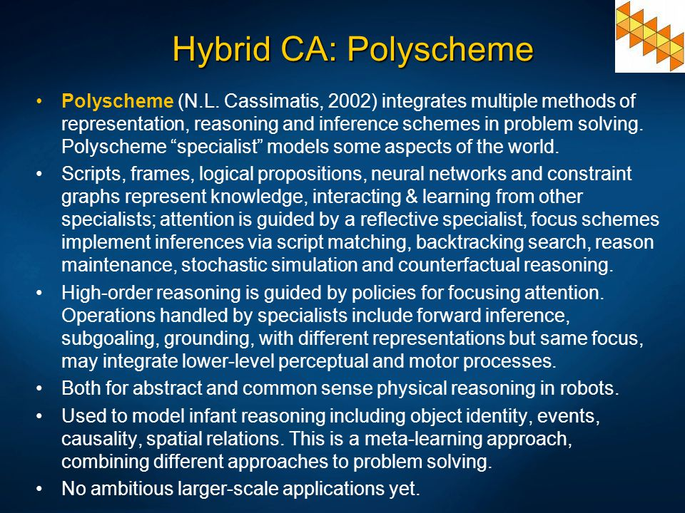 Hybrid CA: Polyscheme Polyscheme (N.L. Cassimatis, 2002) integrates multiple methods of representation, reasoning and inference schemes in problem sol