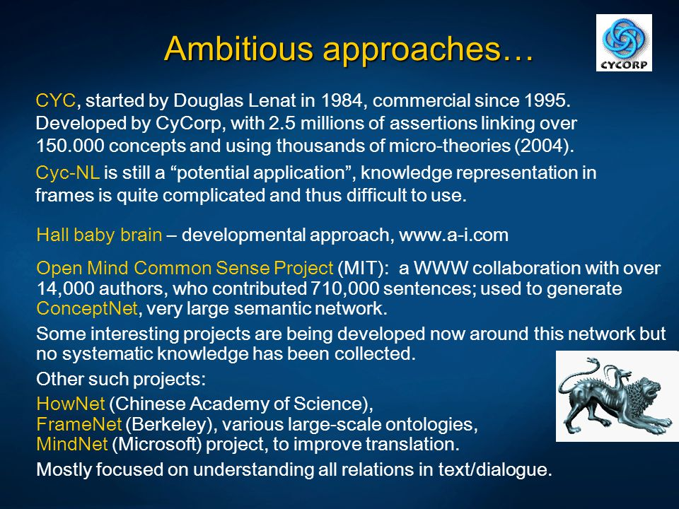 Ambitious approaches… CYC, started by Douglas Lenat in 1984, commercial since 1995. Developed by CyCorp, with 2.5 millions of assertions linking over