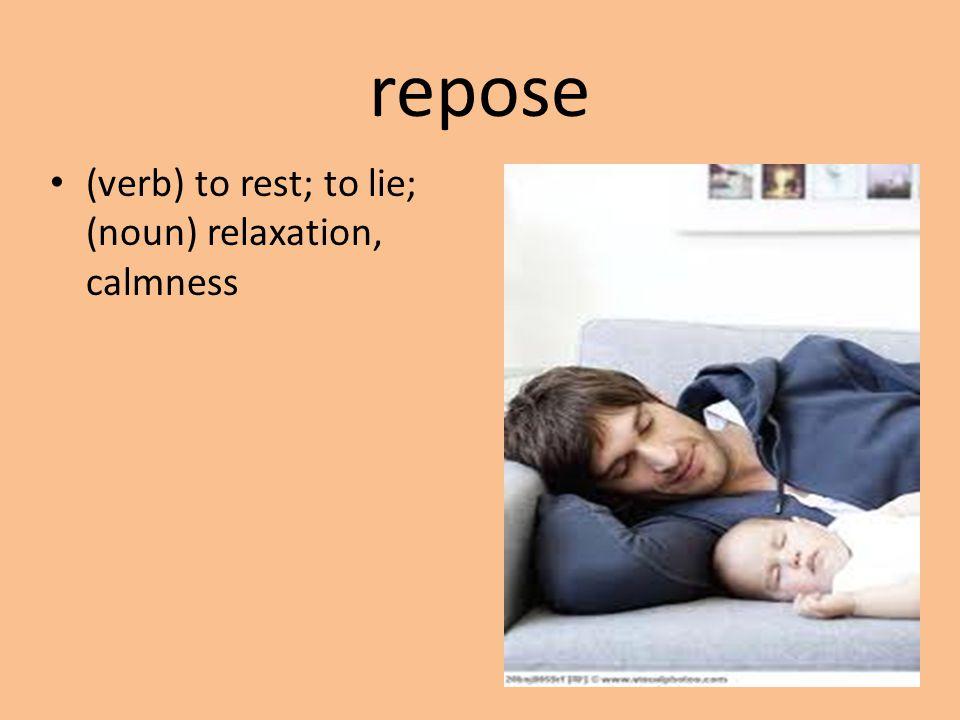 repose (verb) to rest; to lie; (noun) relaxation, calmness