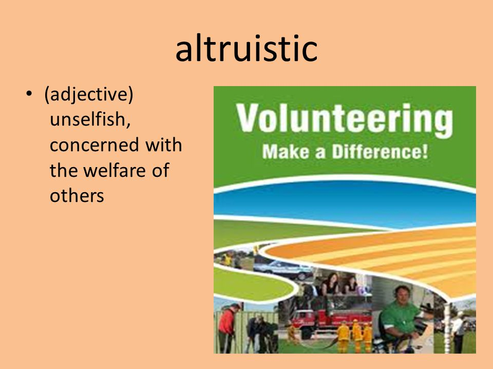 altruistic (adjective) unselfish, concerned with the welfare of others