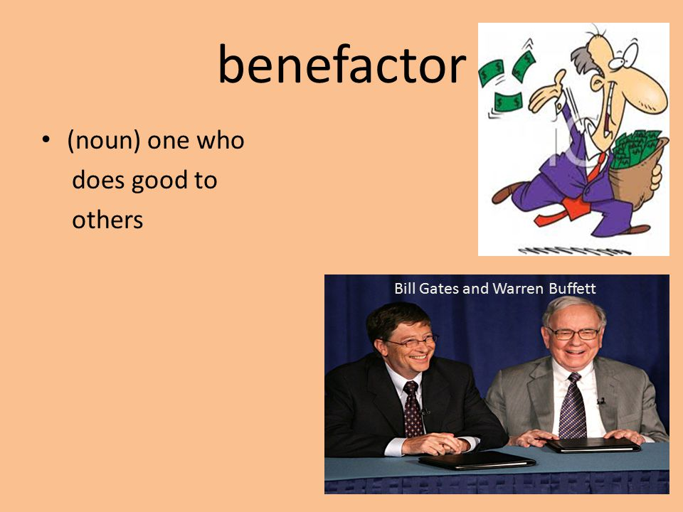 benefactor (noun) one who does good to others Bill Gates and Warren Buffett