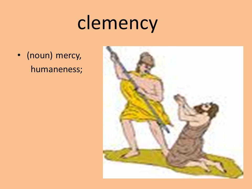 clemency (noun) mercy, humaneness;