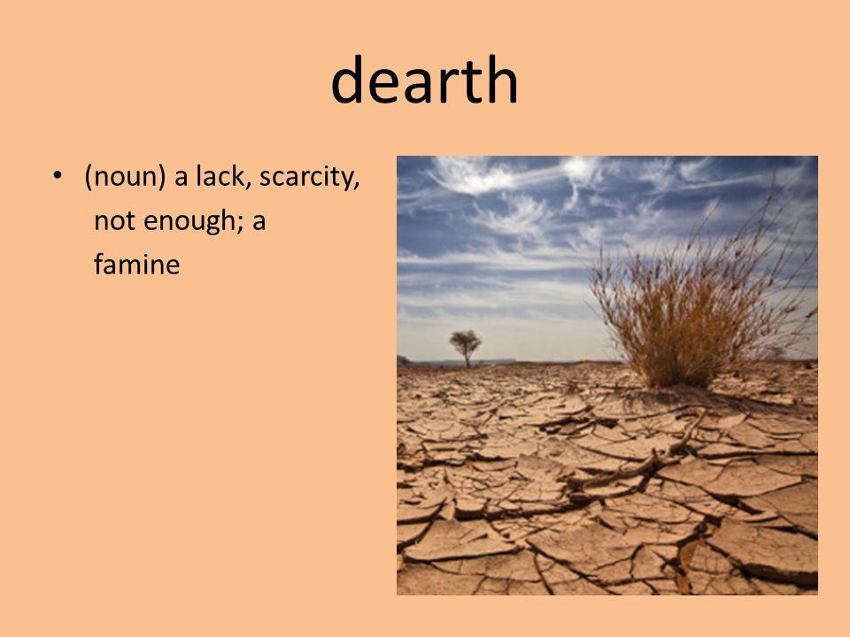 dearth (noun) a lack, scarcity, not enough; a famine
