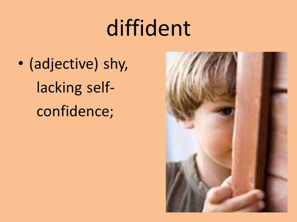 diffident (adjective) shy, lacking self- confidence;