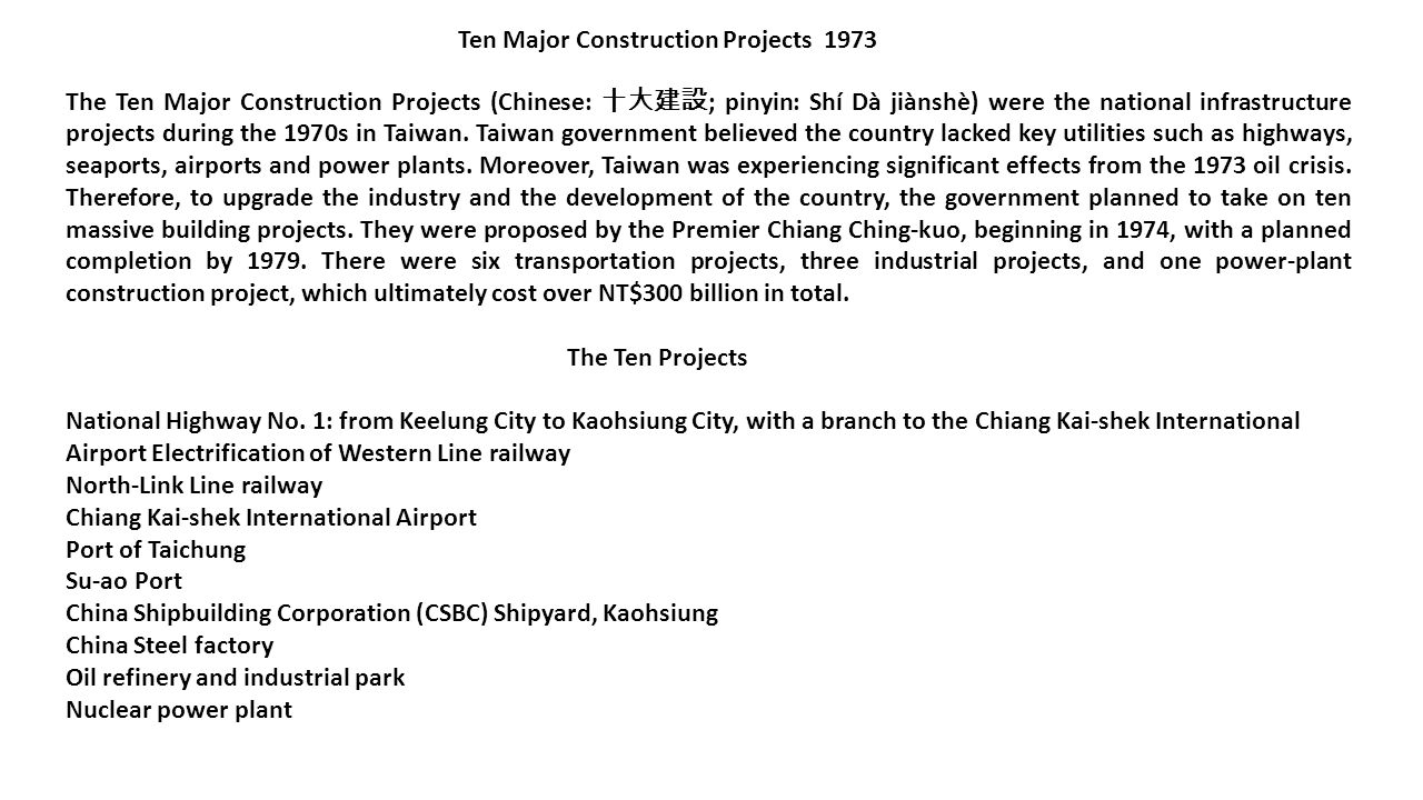 The Ten Major Construction Projects (Chinese: 十大建設 ; pinyin: Shí Dà jiànshè) were the national infrastructure projects during the 1970s in Taiwan. Tai