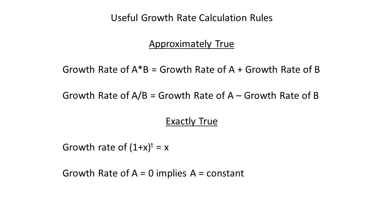 Useful Growth Rate Calculation Rules Approximately True Growth Rate of A*B = Growth Rate of A + Growth Rate of B Growth Rate of A/B = Growth Rate of A – Growth Rate of B Exactly True Growth rate of (1+x) t = x Growth Rate of A = 0 implies A = constant