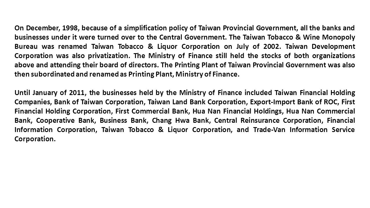 On December, 1998, because of a simplification policy of Taiwan Provincial Government, all the banks and businesses under it were turned over to the Central Government.