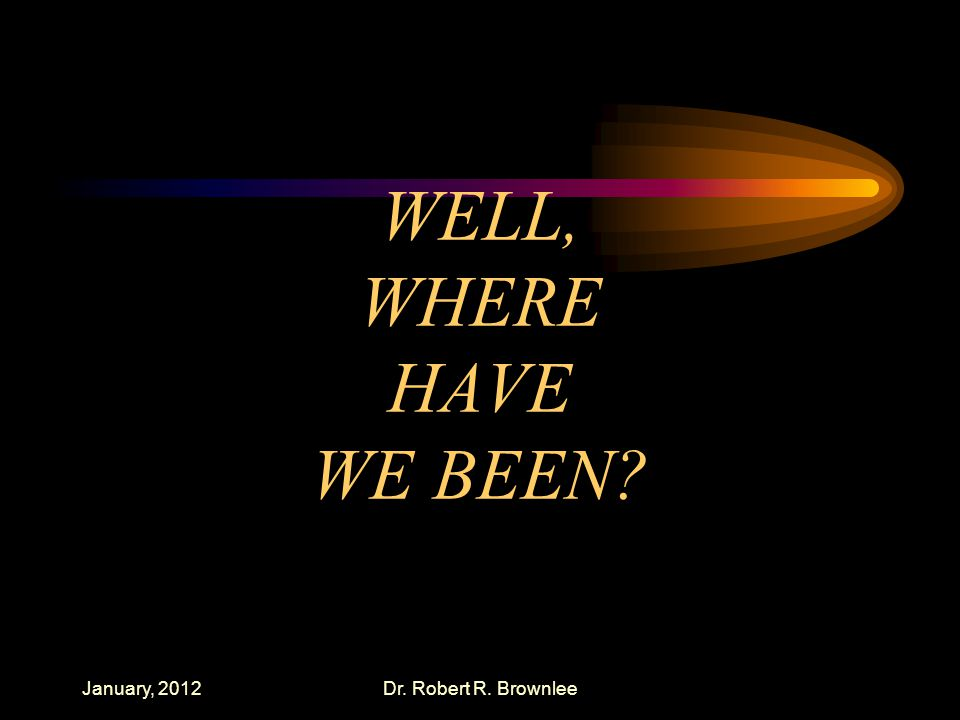 WELL, WHERE HAVE WE BEEN January, 2012Dr. Robert R. Brownlee
