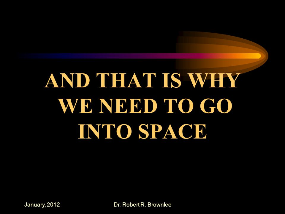 January, 2012Dr. Robert R. Brownlee AND THAT IS WHY WE NEED TO GO INTO SPACE