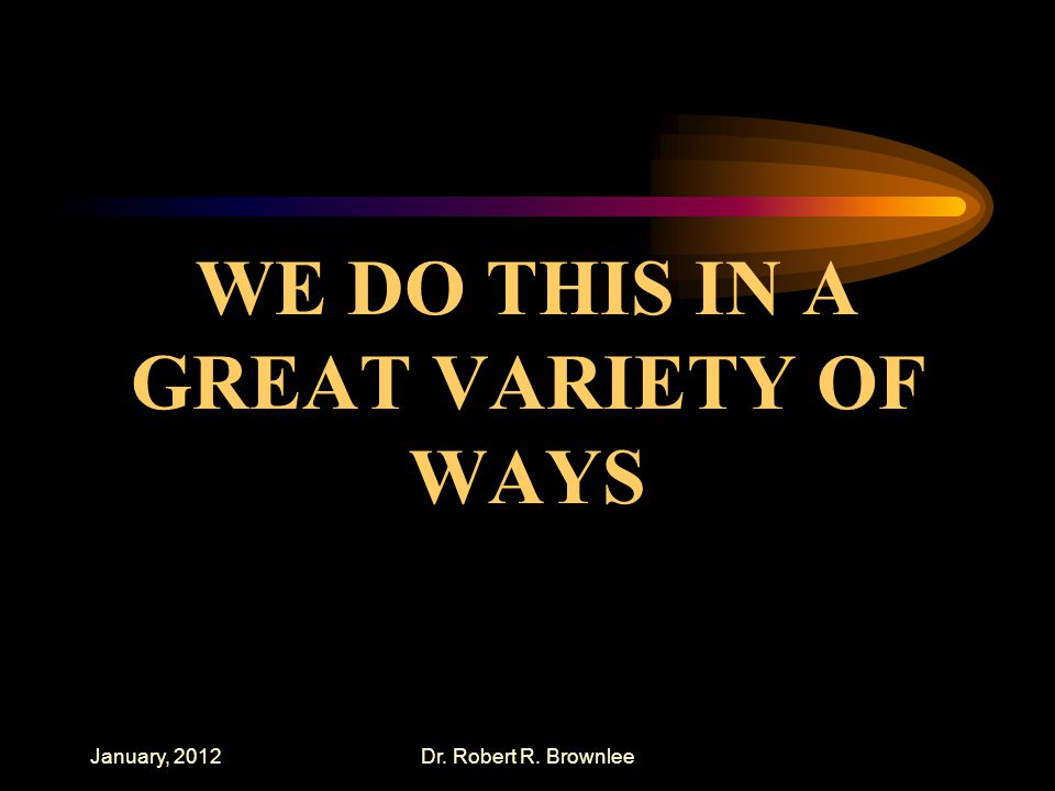 January, 2012Dr. Robert R. Brownlee WE DO THIS IN A GREAT VARIETY OF WAYS