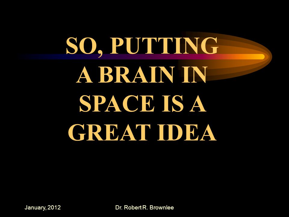 January, 2012Dr. Robert R. Brownlee SO, PUTTING A BRAIN IN SPACE IS A GREAT IDEA