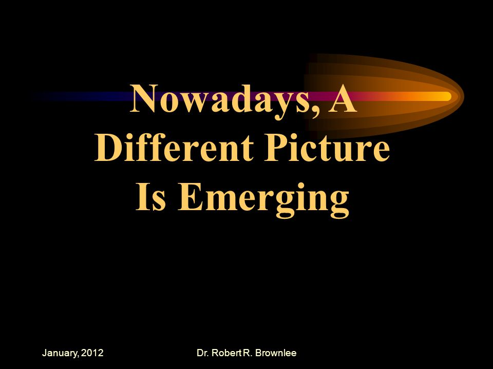 January, 2012Dr. Robert R. Brownlee Nowadays, A Different Picture Is Emerging