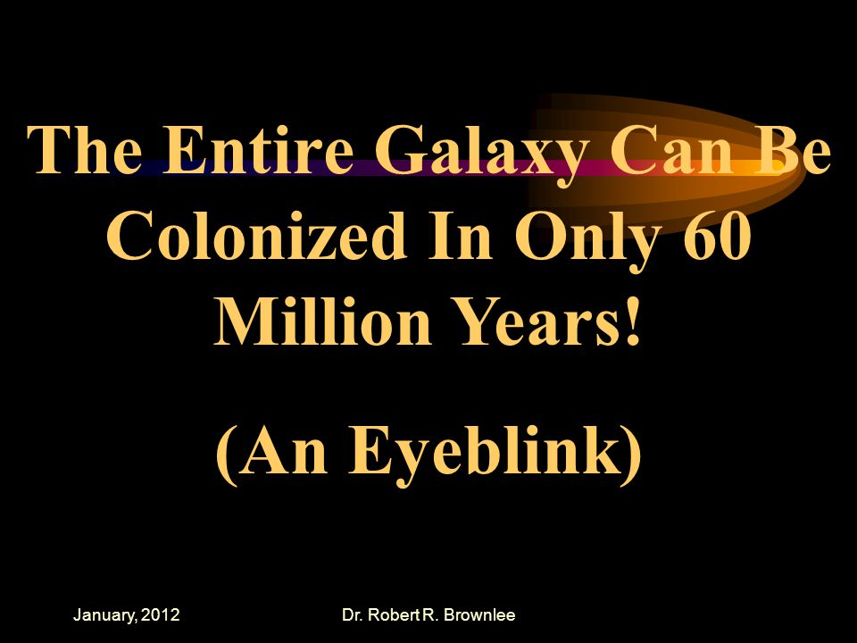 January, 2012Dr. Robert R. Brownlee The Entire Galaxy Can Be Colonized In Only 60 Million Years.