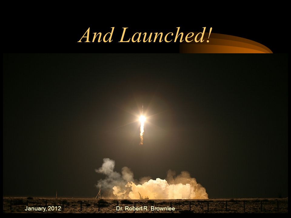 And Launched! January, 2012Dr. Robert R. Brownlee