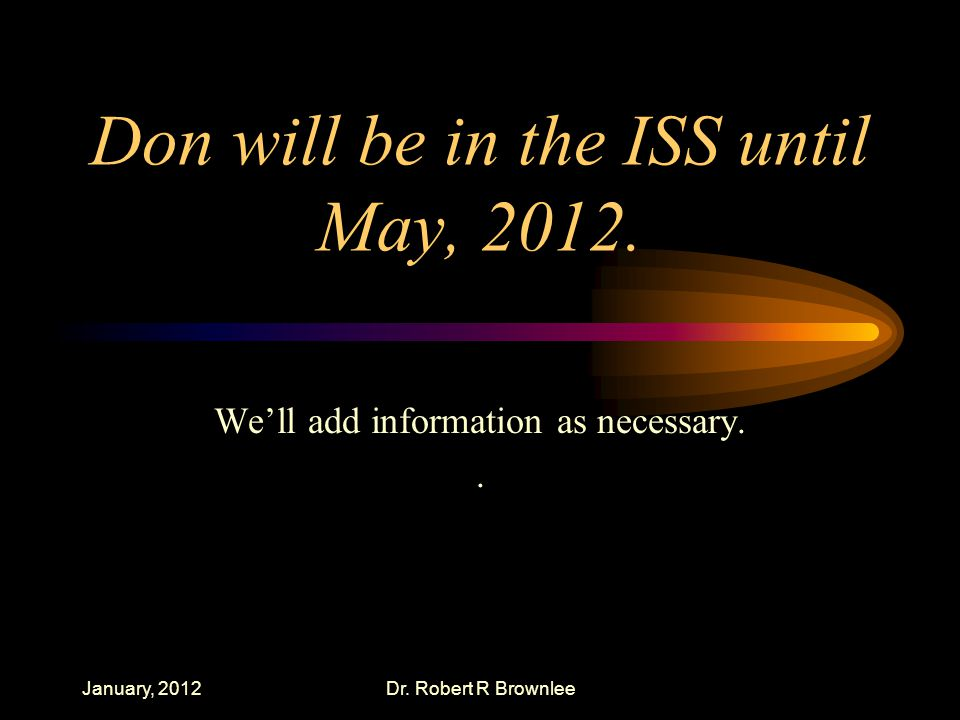 Don will be in the ISS until May, 2012. We'll add information as necessary..
