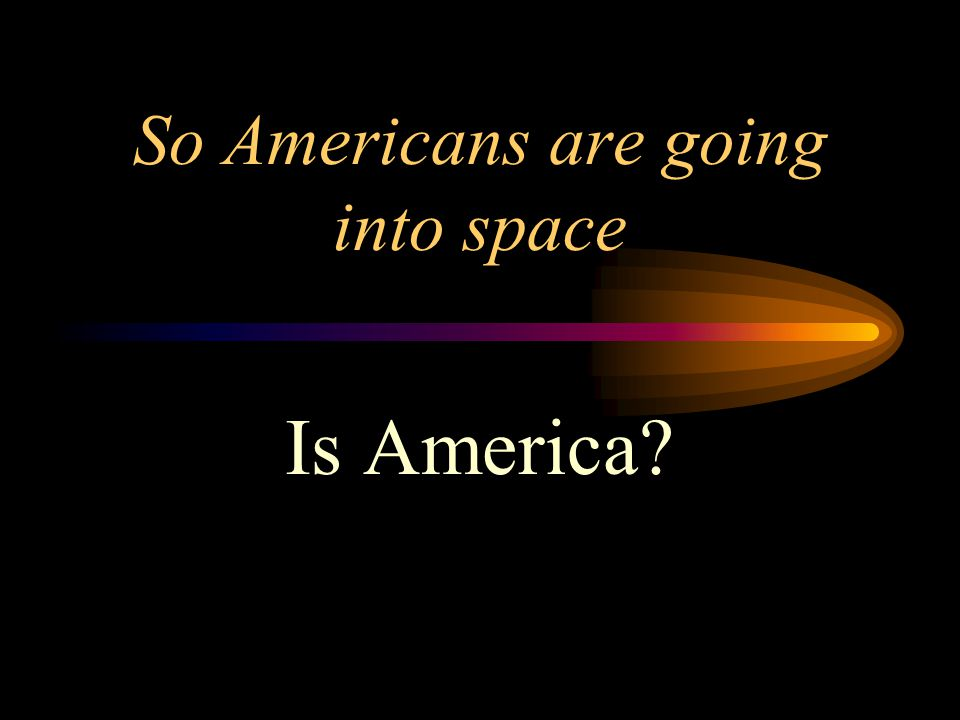 So Americans are going into space Is America