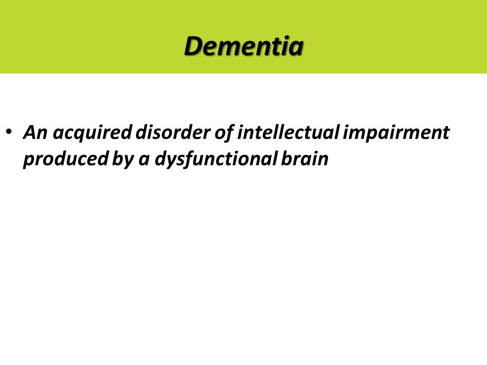 Dementia An acquired disorder of intellectual impairment produced by a dysfunctional brain