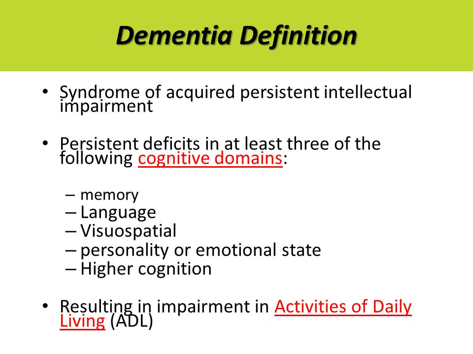 Dementia Definition Syndrome of acquired persistent intellectual impairment Persistent deficits in at least three of the following cognitive domains: – memory – Language – Visuospatial – personality or emotional state – Higher cognition Resulting in impairment in Activities of Daily Living (ADL)