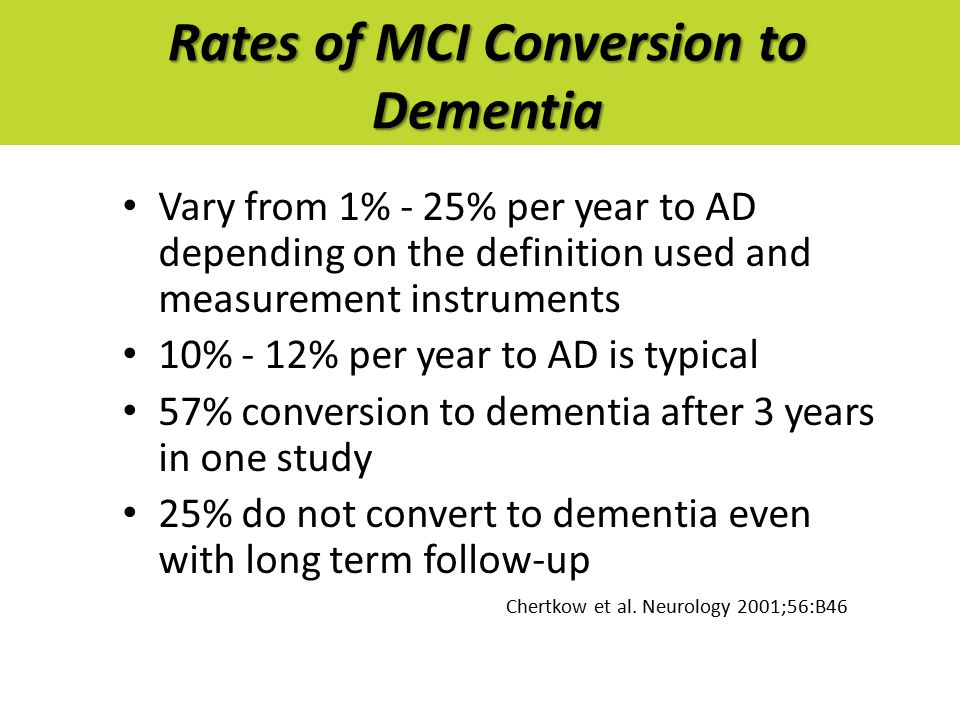 Rates of MCI Conversion to Dementia Vary from 1% - 25% per year to AD depending on the definition used and measurement instruments 10% - 12% per year to AD is typical 57% conversion to dementia after 3 years in one study 25% do not convert to dementia even with long term follow-up Chertkow et al.