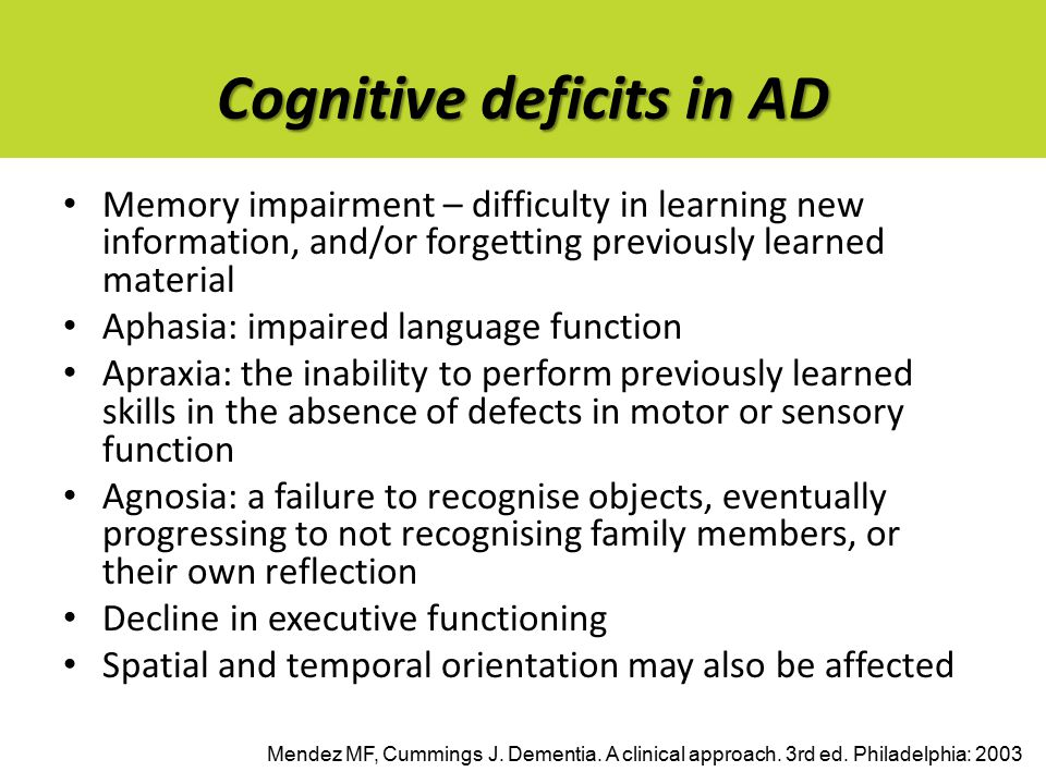 Cognitive deficits in AD Memory impairment – difficulty in learning new information, and/or forgetting previously learned material Aphasia: impaired language function Apraxia: the inability to perform previously learned skills in the absence of defects in motor or sensory function Agnosia: a failure to recognise objects, eventually progressing to not recognising family members, or their own reflection Decline in executive functioning Spatial and temporal orientation may also be affected Mendez MF, Cummings J.
